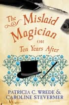 The Mislaid Magician - or Ten Years After ebook by Caroline Stevermer, Patricia C. Wrede