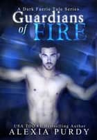 Guardians of Fire (A Dark Faerie Tale #8) ebook by Alexia Purdy