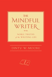 The Mindful Writer - Noble Truths of the Writing Life ebook by Dinty W. Moore