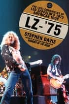 LZ-'75 - The Lost Chronicles of Led Zeppelin's 1975 American Tour ebook by Stephen Davis