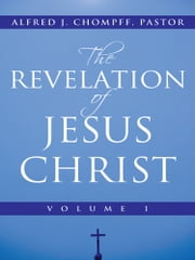 The Revelation of Jesus Christ - Volume 1 ebook by Alfred J. Chompff