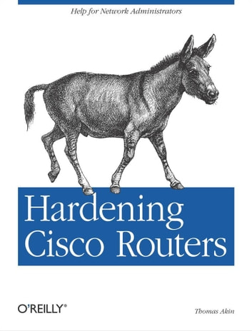 Hardening Cisco Routers - Help for Network Administrators ebook by Thomas Akin