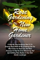 Rose Gardening For The New Home Gardener - A Step-By-Step Gardening How To For Growing Roses With All The Gardening Tips You Must Know For Rose Care And Rose Diseases To Help You Grow Blossoming And Eye-Catching Rose Bushes In Your Own Garden Landscape ebook by Venus F. Gann