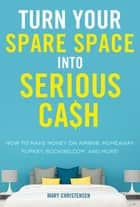 Turn Your Spare Space into Serious Cash - How to Make Money on Airbnb, HomeAway, FlipKey, Booking.com, and More! ebook by Mary Christensen