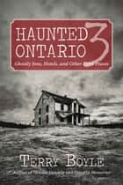 Haunted Ontario 3 - Ghostly Historic Sites, Inns, and Miracles ebook by Terry Boyle