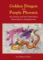 Golden Dragon and Purple Phoenix - The Chinese and Their Multi-Ethnic Descendants in Southeast Asia ebook by Khoon Choy Lee