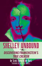 Shelley Unbound - Discovering Frankenstein's True Creator ebook by Scott D. de Hart,Joseph P. Farrell