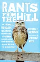 Rants from the Hill - On Packrats, Bobcats, Wildfires, Curmudgeons, a Drunken Mary Kay Lady, and Other Encounters with the Wild in the High Desert ebook by Michael P. Branch