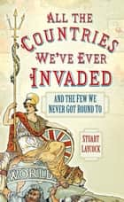 All the Countries We've Ever Invaded - And the Few We Never Got Round To ebook by Stuart Laycock