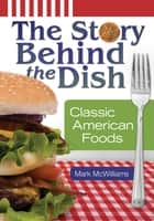 The Story behind the Dish: Classic American Foods ebook by Mark McWilliams