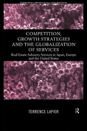 Competition, Growth Strategies and the Globalization of Services - Real Estate Advisory Services in Japan, Europe and the US ebook by Terence LaPier