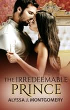 The Irredeemable Prince ebook by Alyssa J. Montgomery
