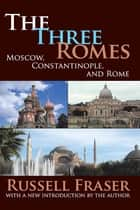 The Three Romes - Moscow, Constantinople, and Rome ebook by Francis R. Nicosia