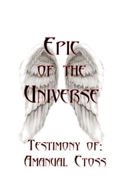 The Epic of the Universe - Where evolution and creation, science and the supernatural, become one reality... ebook by Amanual Ctoss