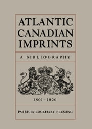 Atlantic Canadian Imprints - A Bibliography, 1801-1820 ebook by Patricia Lockhart Fleming