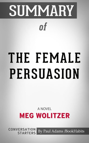Summary of The Female Persuasion - A Novel | Conversation Starters ebook by Paul Adams