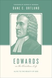 Edwards on the Christian Life - Alive to the Beauty of God ebook by Dane C. Ortlund,Stephen J. Nichols,Justin Taylor,George M. Marsden