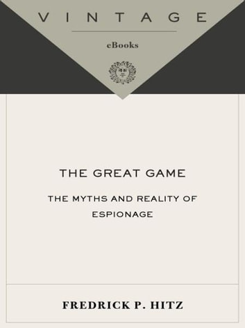 The Great Game - The Myths and Reality of Espionage ebook by Frederick P. Hitz