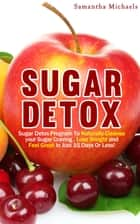 Sugar Detox : Sugar Detox Program To Naturally Cleanse Your Sugar Craving , Lose Weight and Feel Great In Just 15 Days Or Less! ebook by Samantha Michaels