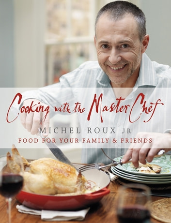 Cooking with The Master Chef - Food For Your Family & Friends ebook by Michel Roux Jr.