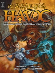 Wreaking Havoc - How To Create Fantasy Warriors And Wicked Weapons ebook by Jim Pavelic,Chuck Lukacs