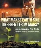 What Makes Earth Soil Different from Mars? - Soil Science for Kids | Children's Earth Sciences Books ebook by Baby Professor