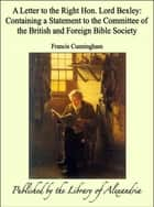 A Letter to the Right Hon. Lord Bexley: Containing a Statement to the Committee of the British and Foreign Bible Society ebook by Francis Cunningham