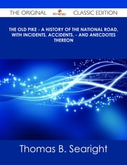 The Old Pike - A History of the National Road, with Incidents, Accidents, - and Anecdotes thereon - The Original Classic Edition ebook by Thomas B. Searight