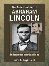 The Assassination of Abraham Lincoln - The True Story Your Teacher Did Not Tell You ebook by Carl R. Boyd, M.D
