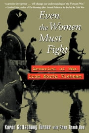 Even the Women Must Fight - Memories of War from North Vietnam ebook by Karen Gottschang Turner