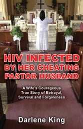 HIV Infected by Her Cheating Pastor Husband: A Wife's Courageous True Story of Betrayal, Survival and Forgiveness ebook by Darlene King