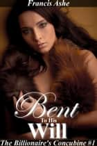 Bent to His Will (Dominant Billionaire Erotica) ebook by Francis Ashe