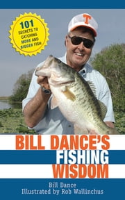 Bill Dance's Fishing Wisdom - 101 Secrets to Catching More and Bigger Fish ebook by Bill Dance,Rod Walinchus