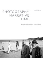 Photography, Narrative, Time - Imaging our Forensic Imagination ebook by Greg Battye