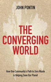 The Converging World - How One Community's Path to Zero Waste is Helping Save Our Planet ebook by John Pontin