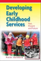 Developing Early Childhood Services: Past, Present And Future ebook by Peter Baldock