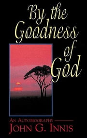 By the Goodness of God - An Autobiography of John G. Innis ebook by John G. Innis