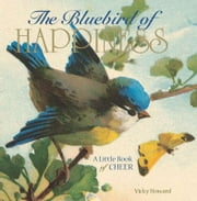 The Bluebird of Happiness: A Little Book of Cheer - A Little Book of Cheer ebook by Vicky Howard