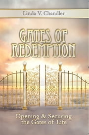 Gates Of Redemption - Opening And Securing The Gates Of Life ebook by Linda V Chandler
