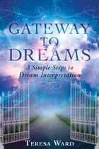 Gateway to Dreams - 3 Simple Steps to Dream Interpretation ebook by Teresa Ward