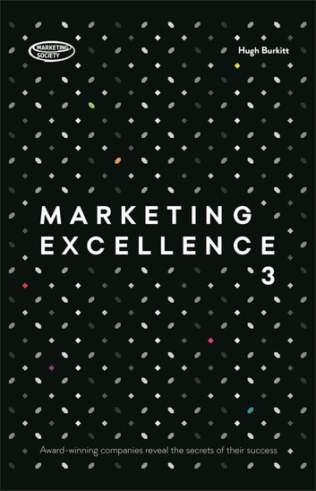 Marketing Excellence 3 - Award-winning Companies Reveal the Secrets of Their Success ebook by Hugh Burkitt