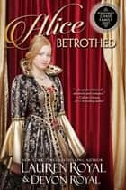 Alice Betrothed ebook by Lauren Royal, Devon Royal