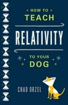How to Teach Relativity to Your Dog ebook by Chad Orzel