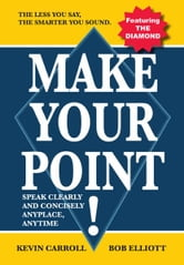 Make Your Point! - Speak clearly and concisely anyplace anytime. ebook by Kevin Carroll & Bob Elliott