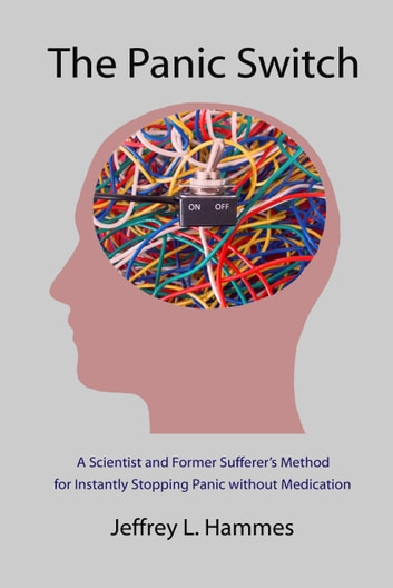 The Panic Switch - A Scientist and Former Sufferer's Method for Instantly Stopping Panic without Medication ebook by Jeffrey L. Hammes