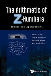 The Arithmetic of Z-Numbers - Theory and Applications ebook by Rafik A Aliev,Oleg H Huseynov,Rashad R Aliyev;kif A Alizadeh