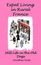 Expat Living in Rural France: Still Life in the Old Dogs ebook by Jonathan Veale
