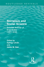 Socialism and Social Science (Routledge Revivals) - Selected Writings of Ervin Szabó (1877-1918) ebook by György Litván,János Bak