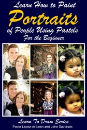 Learn How to Paint Portraits of People Using Pastels For the Beginner ebook by Paolo Lopez de Leon