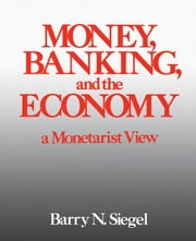 Money, Banking, and the Economy: A Monetarist View ebook by Siegel, Barry N.